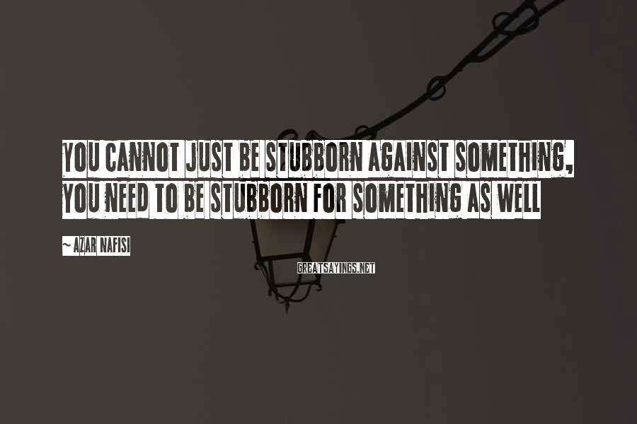 Azar Nafisi Sayings: You cannot just be stubborn against something, you need to be stubborn for something as