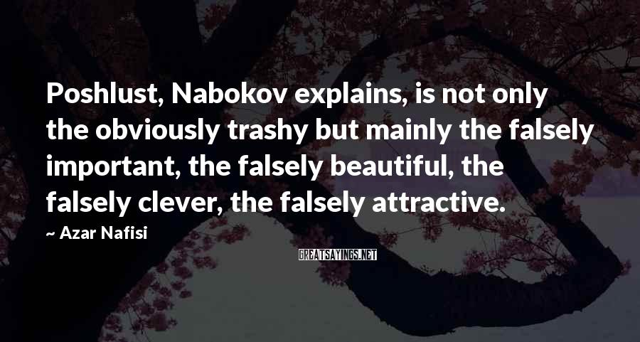Azar Nafisi Sayings: Poshlust, Nabokov explains, is not only the obviously trashy but mainly the falsely important, the
