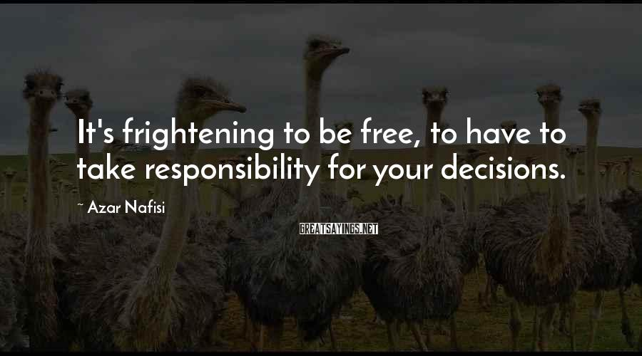 Azar Nafisi Sayings: It's frightening to be free, to have to take responsibility for your decisions.