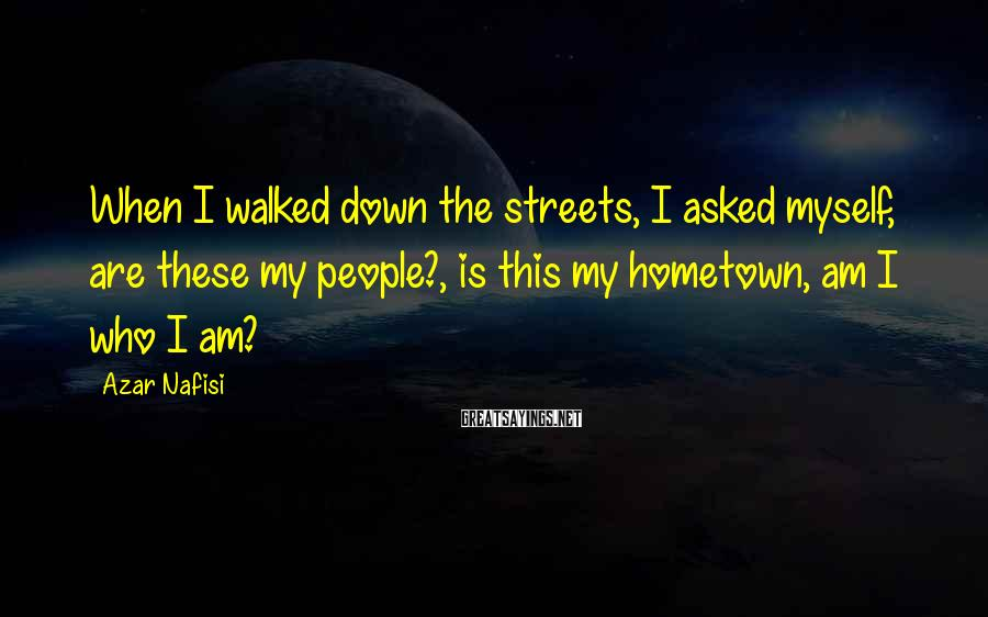 Azar Nafisi Sayings: When I walked down the streets, I asked myself, are these my people?, is this