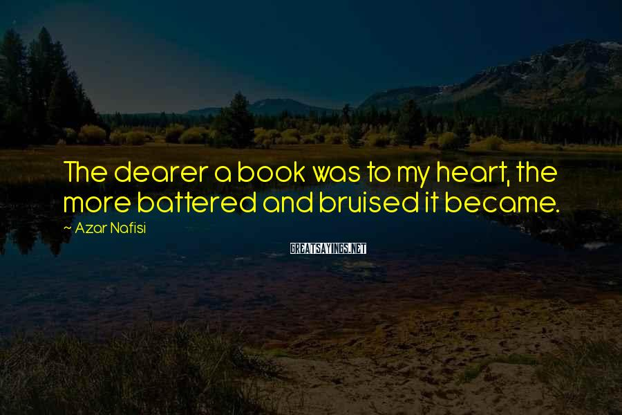 Azar Nafisi Sayings: The dearer a book was to my heart, the more battered and bruised it became.