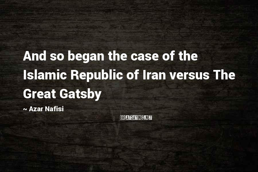 Azar Nafisi Sayings: And so began the case of the Islamic Republic of Iran versus The Great Gatsby