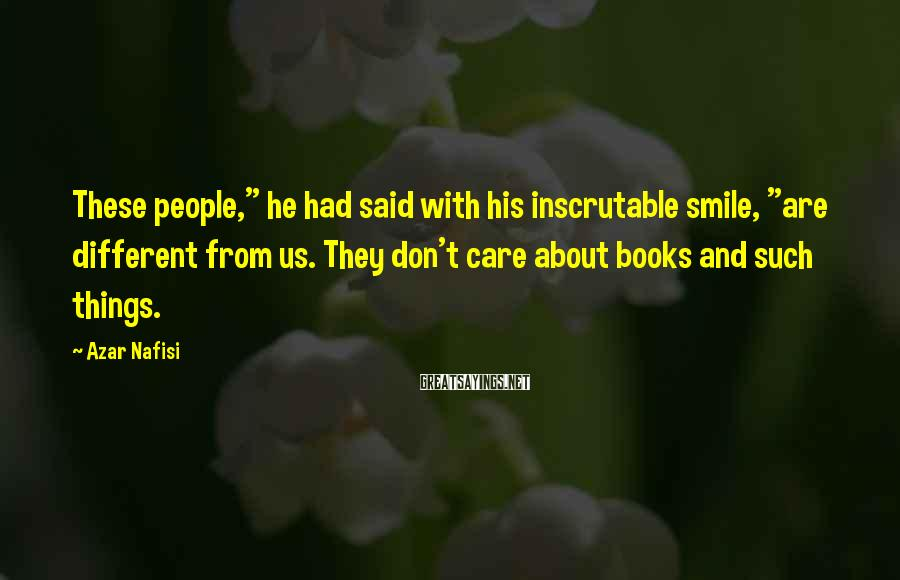 """Azar Nafisi Sayings: These people,"""" he had said with his inscrutable smile, """"are different from us. They don't"""