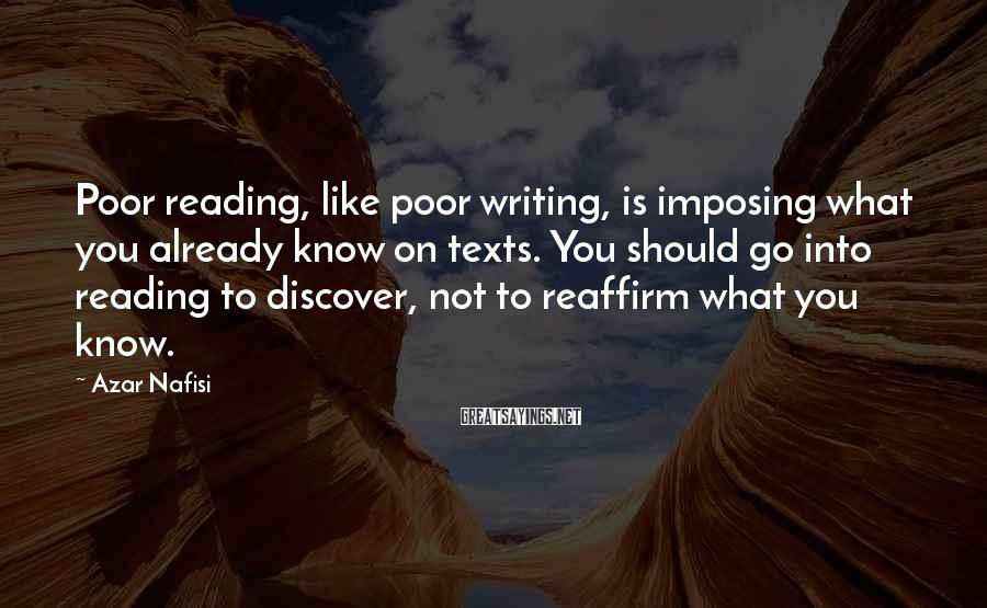 Azar Nafisi Sayings: Poor reading, like poor writing, is imposing what you already know on texts. You should