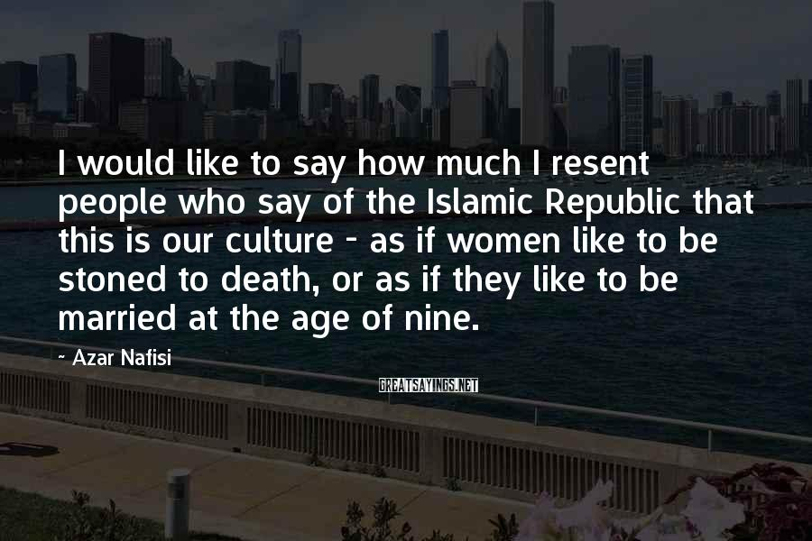 Azar Nafisi Sayings: I would like to say how much I resent people who say of the Islamic