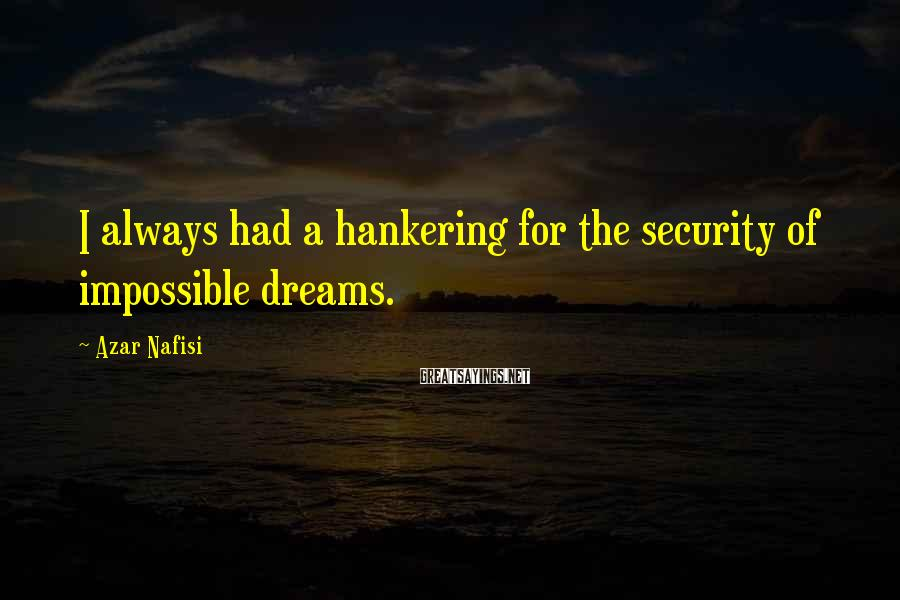 Azar Nafisi Sayings: I always had a hankering for the security of impossible dreams.