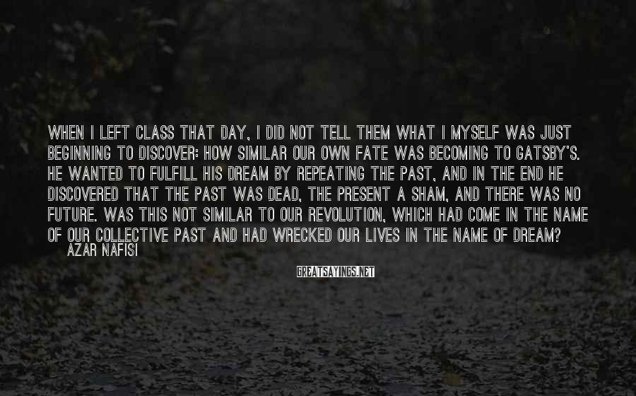 Azar Nafisi Sayings: When I left class that day, I did not tell them what I myself was