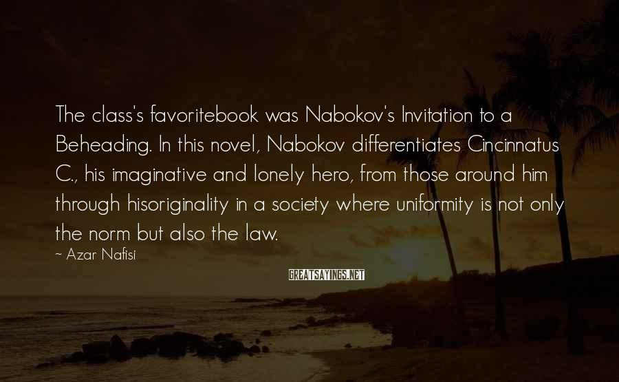 Azar Nafisi Sayings: The class's favoritebook was Nabokov's Invitation to a Beheading. In this novel, Nabokov differentiates Cincinnatus
