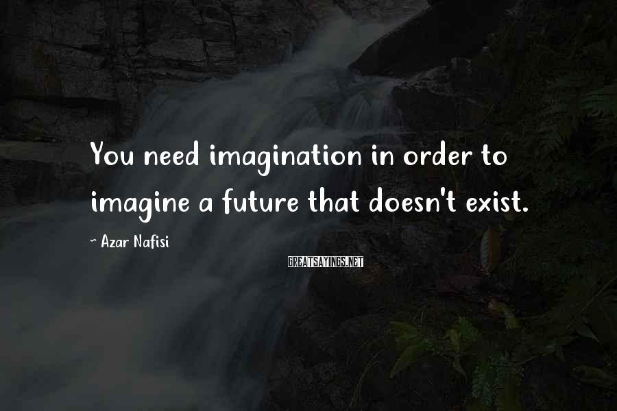 Azar Nafisi Sayings: You need imagination in order to imagine a future that doesn't exist.