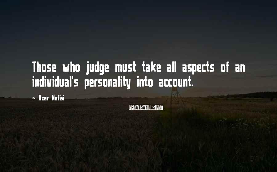 Azar Nafisi Sayings: Those who judge must take all aspects of an individual's personality into account.