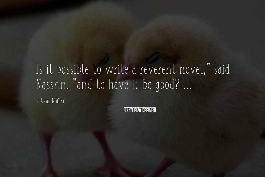 "Azar Nafisi Sayings: Is it possible to write a reverent novel,"" said Nassrin, ""and to have it be"