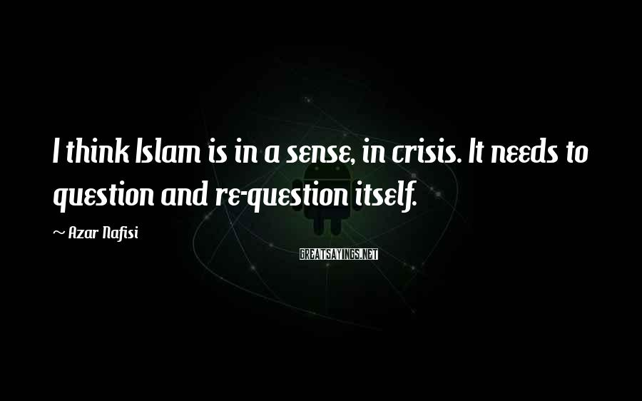 Azar Nafisi Sayings: I think Islam is in a sense, in crisis. It needs to question and re-question