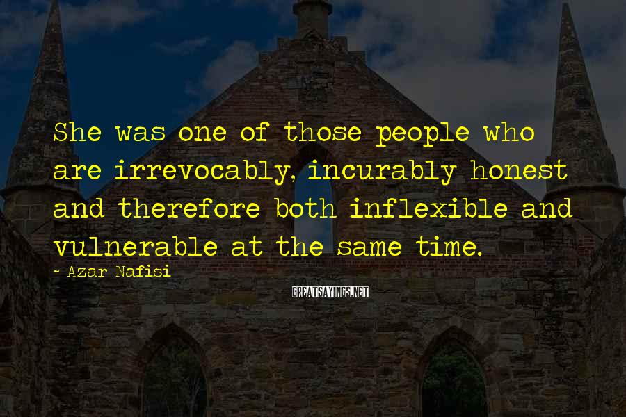 Azar Nafisi Sayings: She was one of those people who are irrevocably, incurably honest and therefore both inflexible