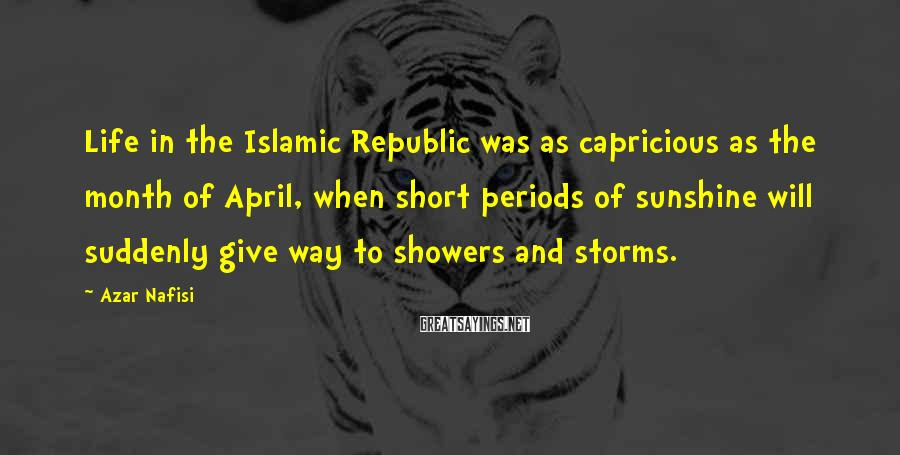 Azar Nafisi Sayings: Life in the Islamic Republic was as capricious as the month of April, when short