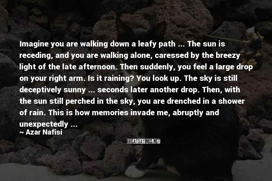 Azar Nafisi Sayings: Imagine you are walking down a leafy path ... The sun is receding, and you