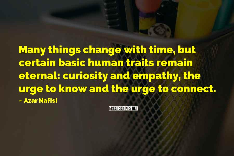 Azar Nafisi Sayings: Many things change with time, but certain basic human traits remain eternal: curiosity and empathy,