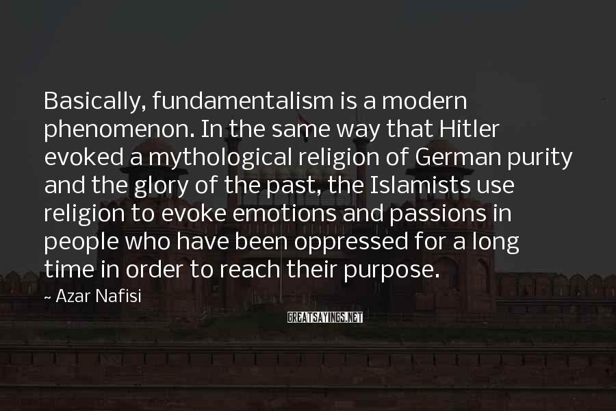 Azar Nafisi Sayings: Basically, fundamentalism is a modern phenomenon. In the same way that Hitler evoked a mythological