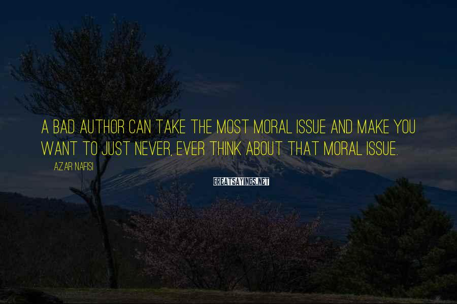 Azar Nafisi Sayings: A bad author can take the most moral issue and make you want to just