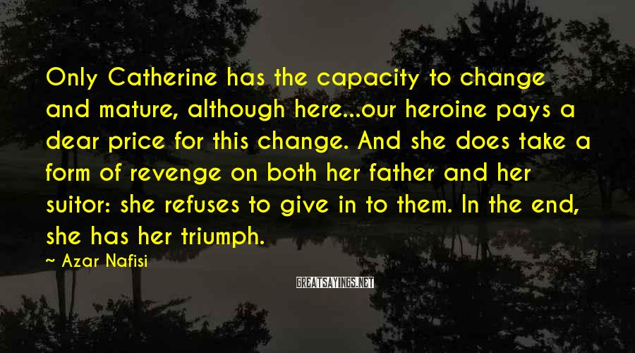 Azar Nafisi Sayings: Only Catherine has the capacity to change and mature, although here...our heroine pays a dear