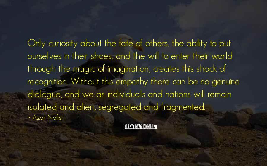 Azar Nafisi Sayings: Only curiosity about the fate of others, the ability to put ourselves in their shoes,