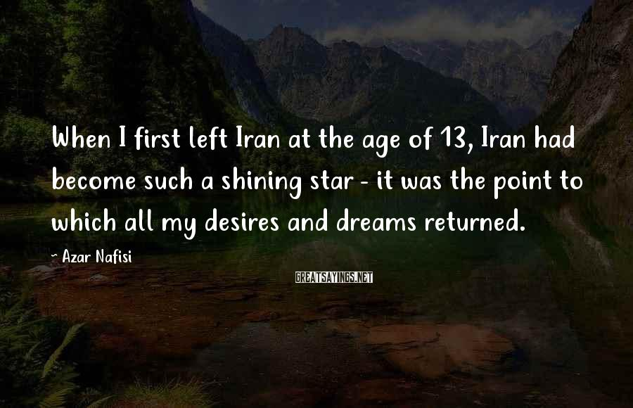 Azar Nafisi Sayings: When I first left Iran at the age of 13, Iran had become such a
