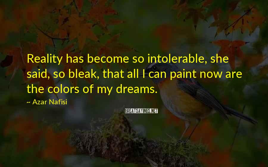 Azar Nafisi Sayings: Reality has become so intolerable, she said, so bleak, that all I can paint now
