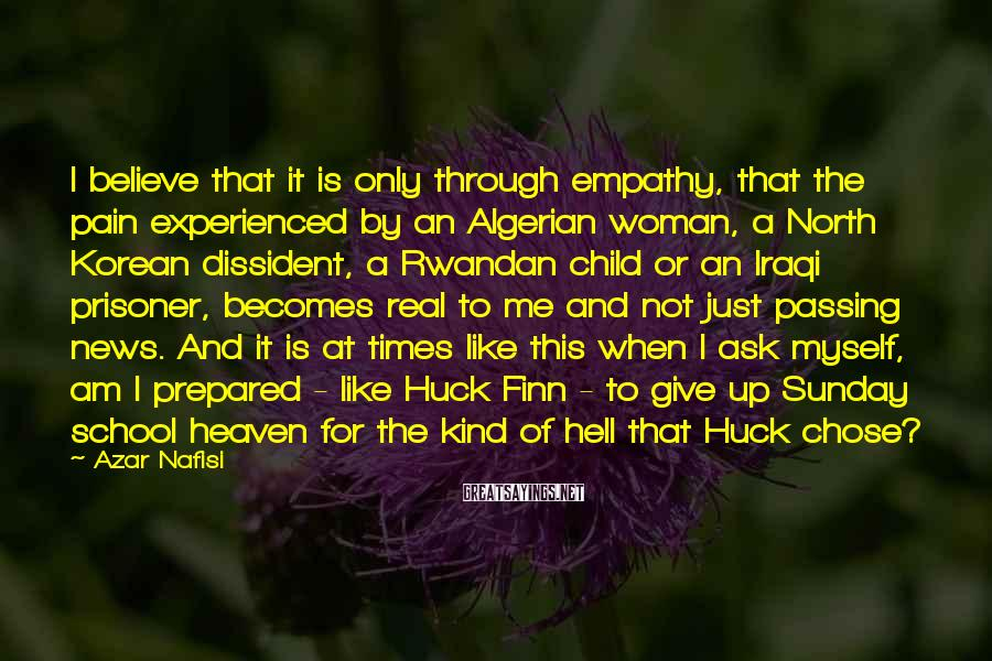 Azar Nafisi Sayings: I believe that it is only through empathy, that the pain experienced by an Algerian