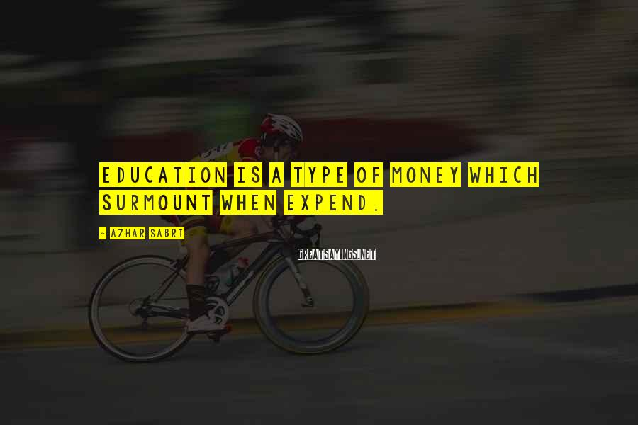 Azhar Sabri Sayings: Education is a type of money which surmount when expend.