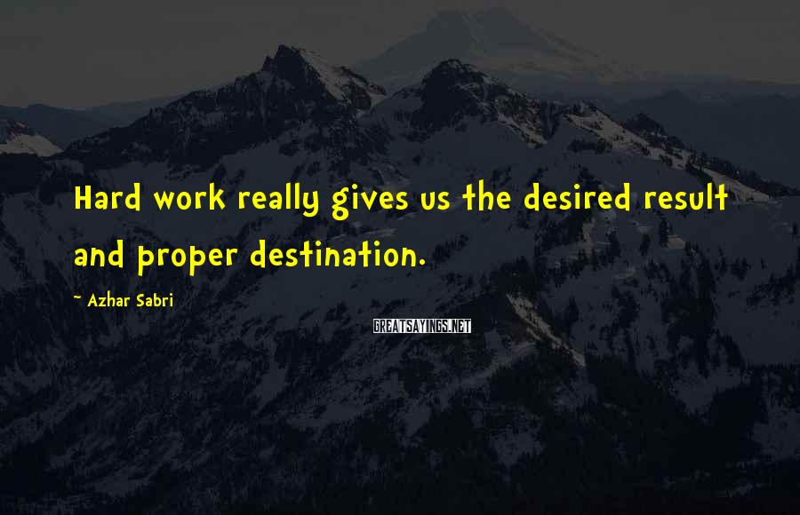 Azhar Sabri Sayings: Hard work really gives us the desired result and proper destination.