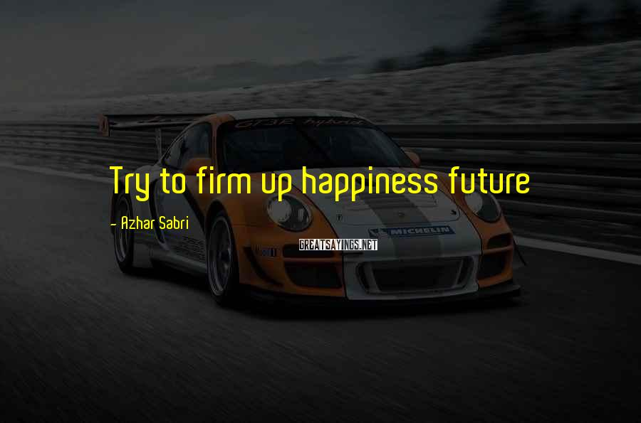 Azhar Sabri Sayings: Try to firm up happiness future
