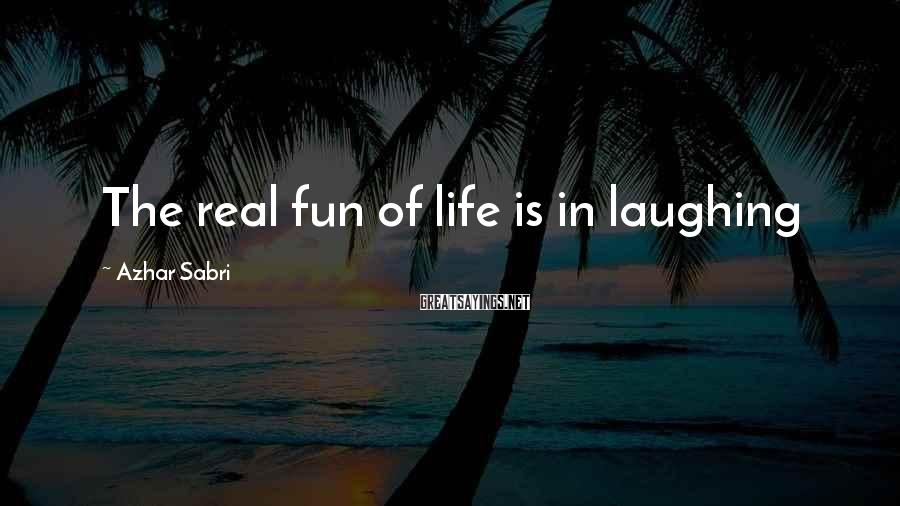 Azhar Sabri Sayings: The real fun of life is in laughing