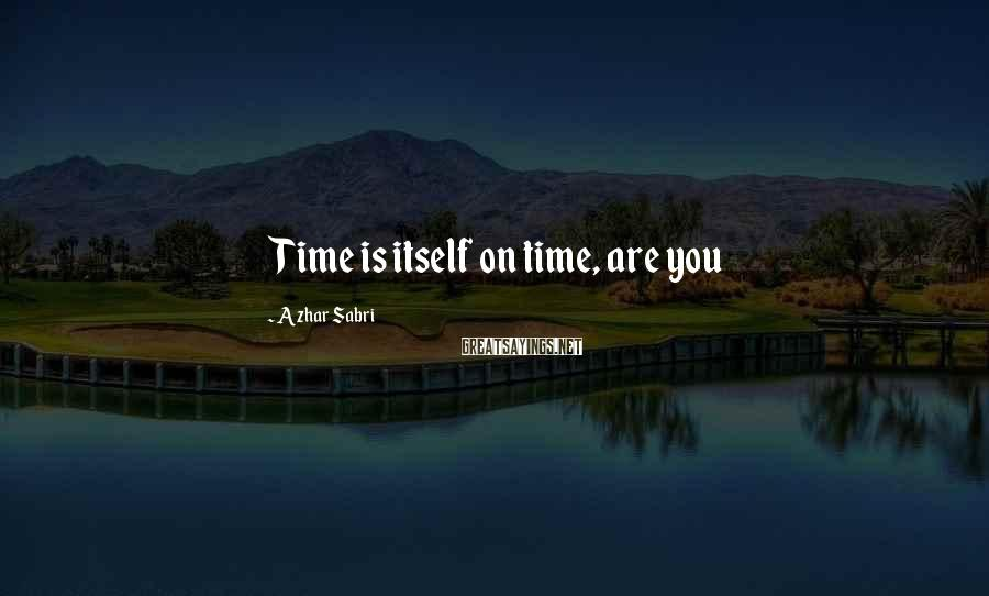 Azhar Sabri Sayings: Time is itself on time, are you