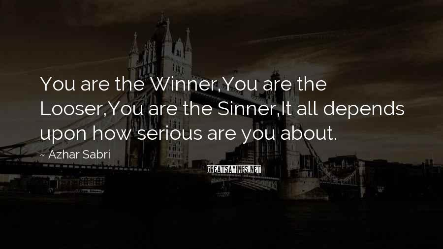 Azhar Sabri Sayings: You are the Winner,You are the Looser,You are the Sinner,It all depends upon how serious