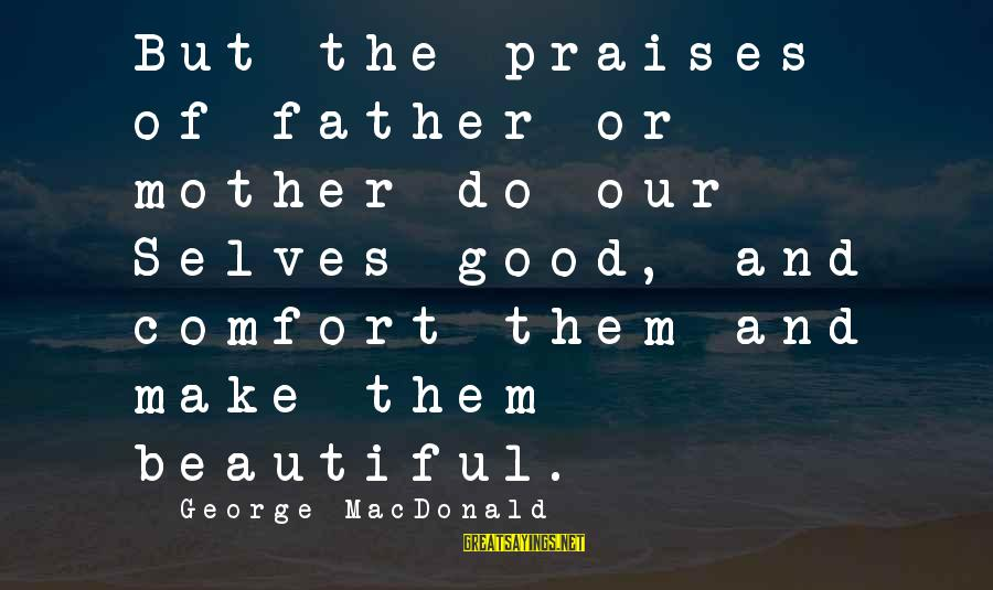 Aztec Queen Sayings By George MacDonald: But the praises of father or mother do our Selves good, and comfort them and