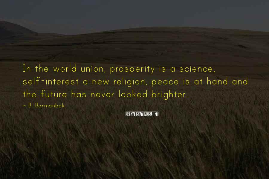 B. Barmanbek Sayings: In the world union, prosperity is a science, self-interest a new religion, peace is at