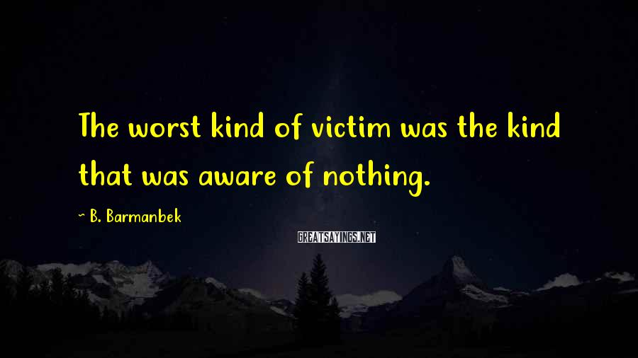 B. Barmanbek Sayings: The worst kind of victim was the kind that was aware of nothing.