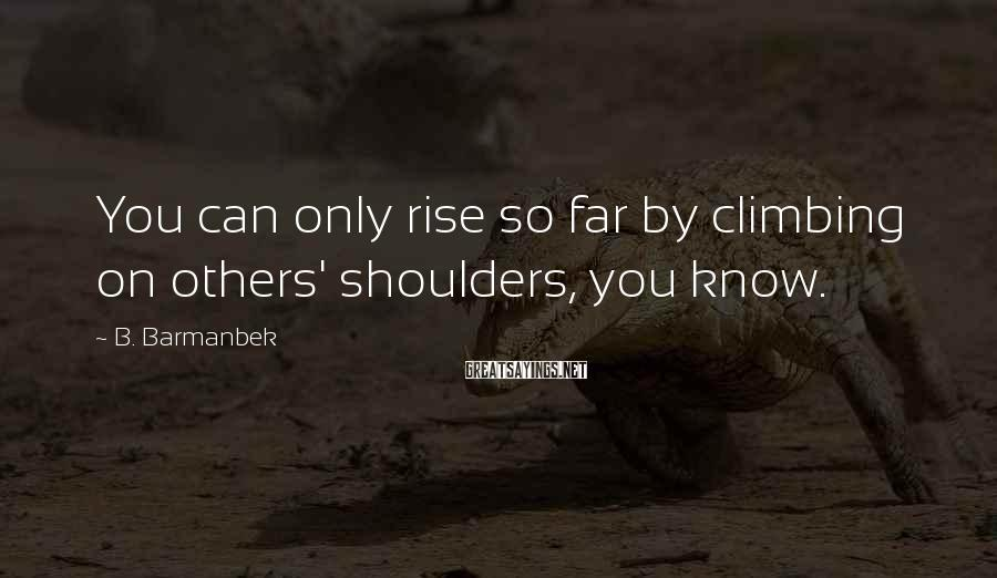 B. Barmanbek Sayings: You can only rise so far by climbing on others' shoulders, you know.