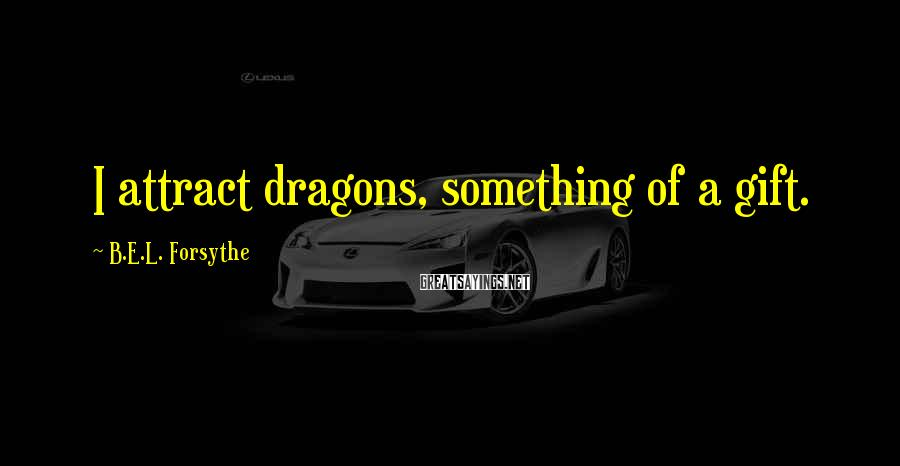 B.E.L. Forsythe Sayings: I attract dragons, something of a gift.