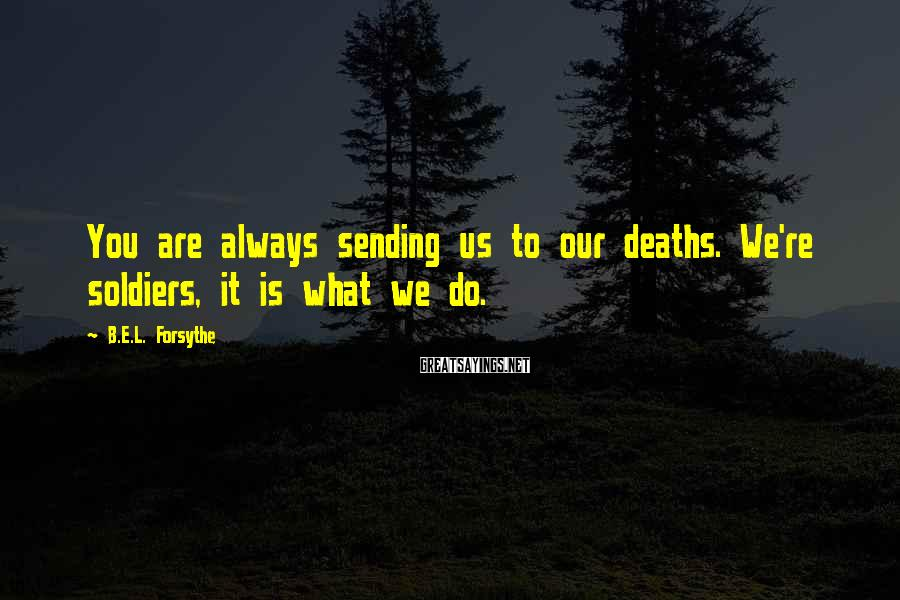 B.E.L. Forsythe Sayings: You are always sending us to our deaths. We're soldiers, it is what we do.