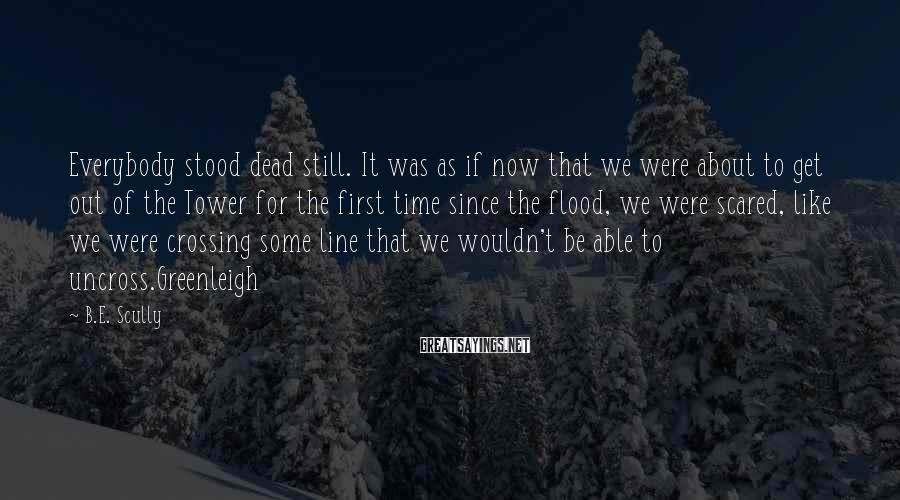 B.E. Scully Sayings: Everybody stood dead still. It was as if now that we were about to get