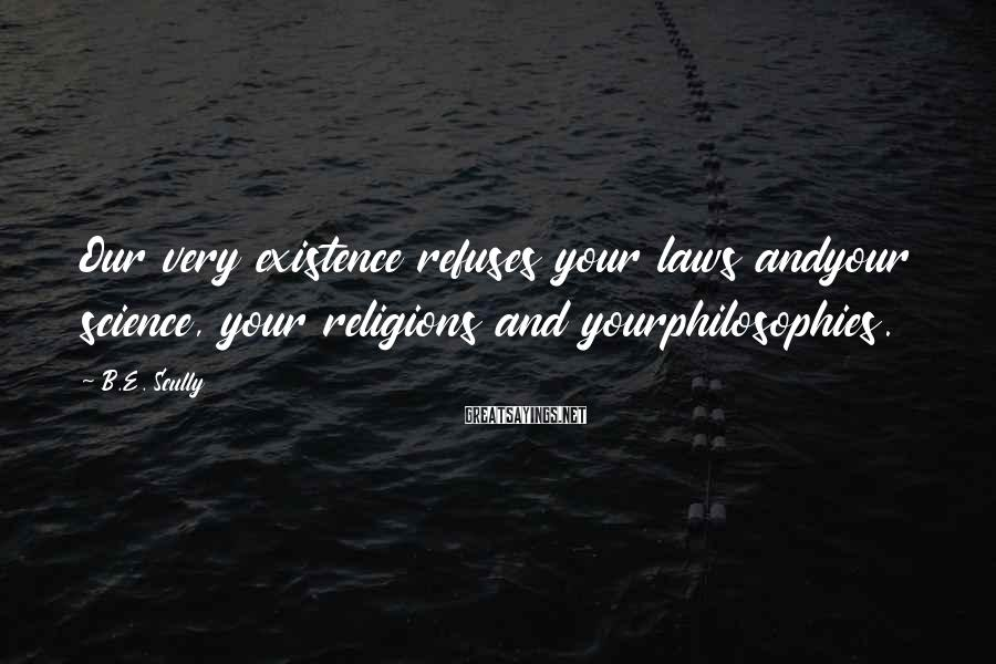 B.E. Scully Sayings: Our very existence refuses your laws andyour science, your religions and yourphilosophies.