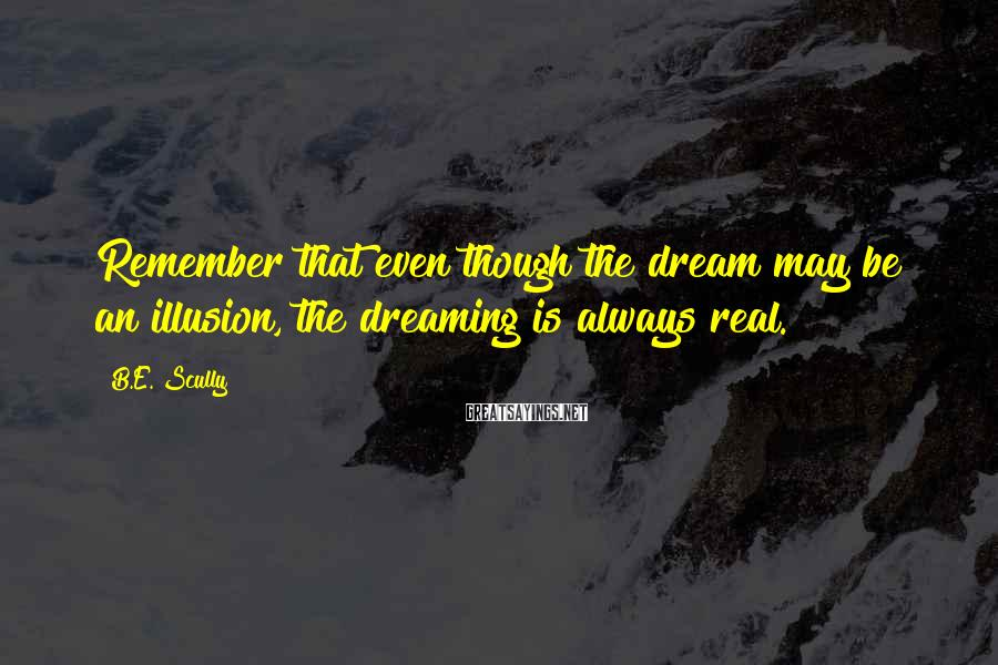 B.E. Scully Sayings: Remember that even though the dream may be an illusion, the dreaming is always real.