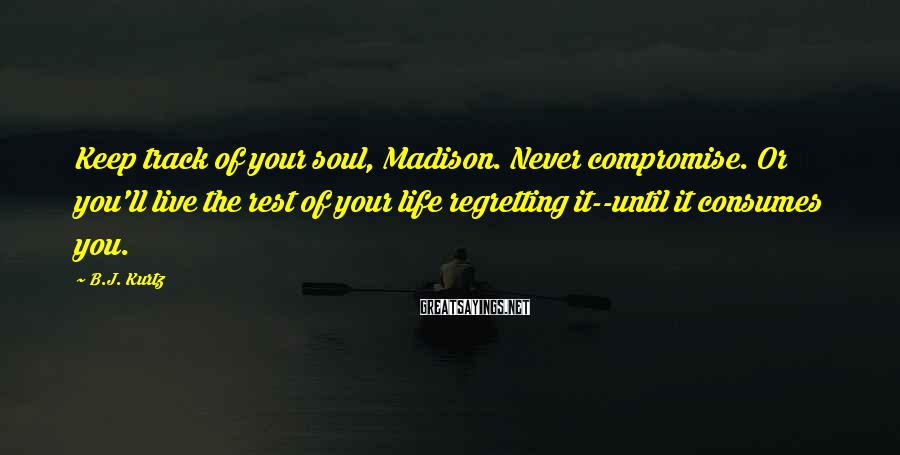 B.J. Kurtz Sayings: Keep track of your soul, Madison. Never compromise. Or you'll live the rest of your
