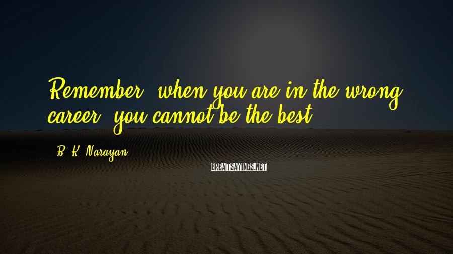 B. K. Narayan Sayings: Remember, when you are in the wrong career, you cannot be the best.