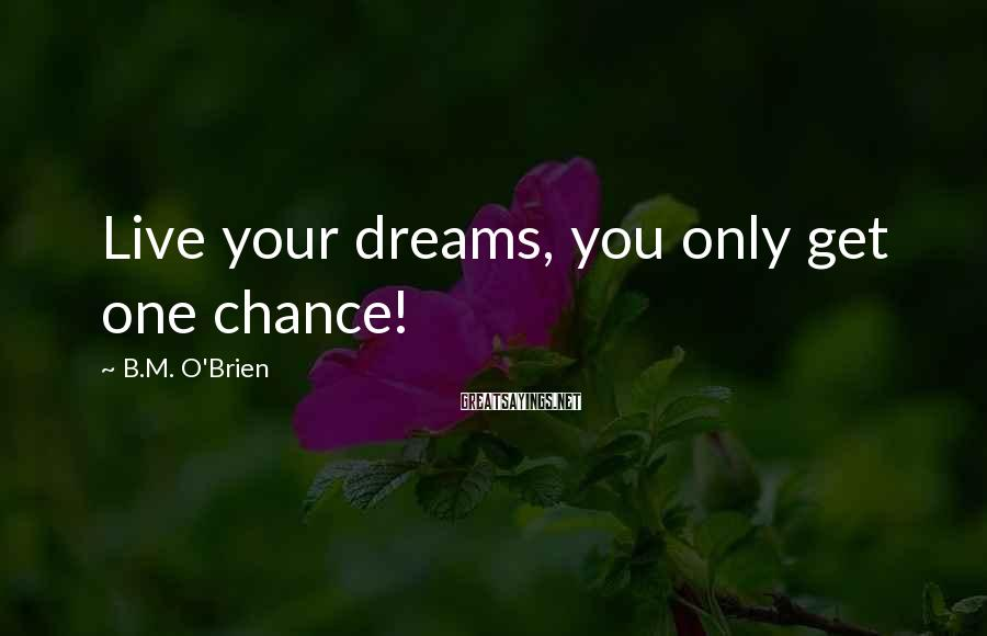 B.M. O'Brien Sayings: Live your dreams, you only get one chance!