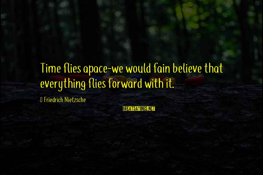Baadunas Sayings By Friedrich Nietzsche: Time flies apace-we would fain believe that everything flies forward with it.