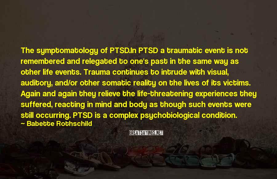 Babette Rothschild Sayings: The symptomatology of PTSD.In PTSD a traumatic event is not remembered and relegated to one's