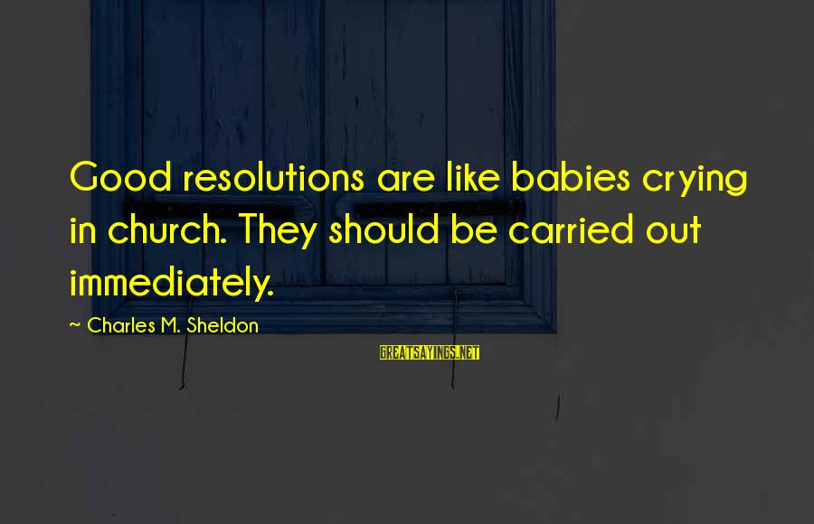 Babies Crying Sayings By Charles M. Sheldon: Good resolutions are like babies crying in church. They should be carried out immediately.