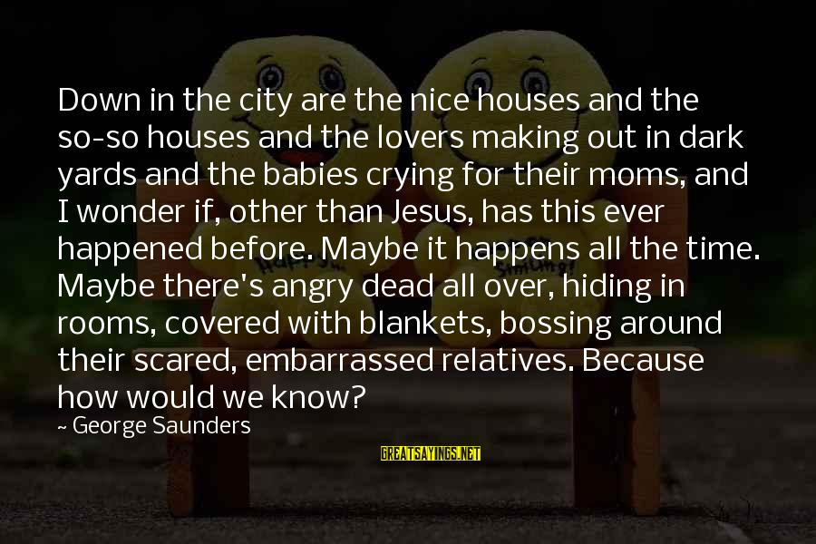Babies Crying Sayings By George Saunders: Down in the city are the nice houses and the so-so houses and the lovers