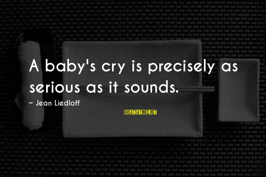 Babies Crying Sayings By Jean Liedloff: A baby's cry is precisely as serious as it sounds.